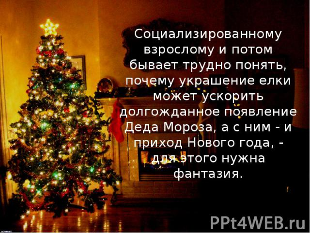 Социализированному взрослому и потом бывает трудно понять, почему украшение елки может ускорить долгожданное появление Деда Мороза, а с ним - и приход Нового года, - для этого нужна фантазия.Социализированному взрослому и потом бывает трудно понять,…