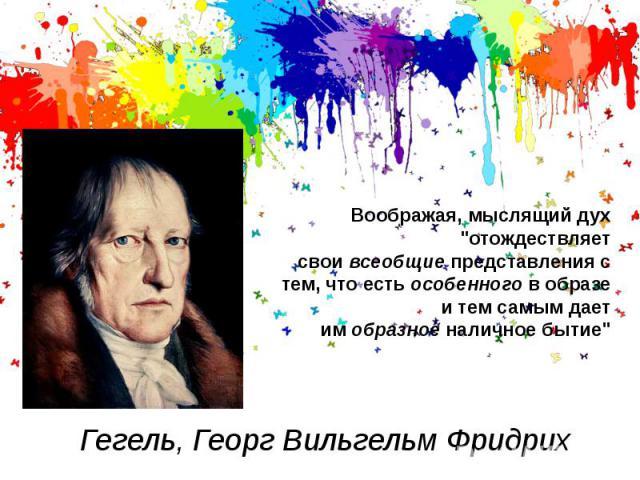 """Гегель, Георг Вильгельм ФридрихВоображая, мыслящий дух """"отождествляет своивсеобщиепредставления с тем, что естьособенногов образе и тем самым дает имобразноеналичное бытие"""""""