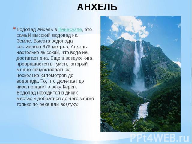 АНХЕЛЬ Водопад Анхель вВенесуэле,это самый высокий водопад на Земле. Высота водопада составляет 979 метров. Анхель настолько высокий, что вода не достигает дна. Еще в воздухе она превращается в туман, который можно почувствовать за неско…
