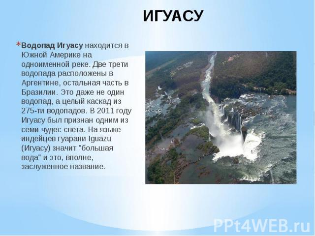 ИГУАСУ Водопад Игуасунаходится в Южной Америке на одноименной реке. Две трети водопада расположены в Аргентине, остальная часть в Бразилии. Это даже не один водопад, а целый каскад из 275-ти водопадов. В 2011 году Игуасу был признан одним из с…