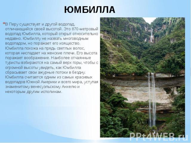 ЮМБИЛЛА В Перу существует и другой водопад, отличающийся своей высотой. Это 870-метровый водопад Юмбилла, который открыт относительно недавно. Юмбиллу не назвать многоводным водопадом, но поражает его изящество. Юмбилла похожа на прядь светлых волос…