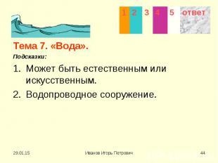 Тема 7. «Вода». Тема 7. «Вода». Подсказки: Может быть естественным или искусстве
