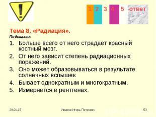 Тема 8. «Радиация». Тема 8. «Радиация». Подсказки: Больше всего от него страдает