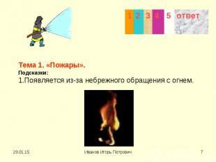 Тема 1. «Пожары». Подсказки: 1.Появляется из-за небрежного обращения с огнем.