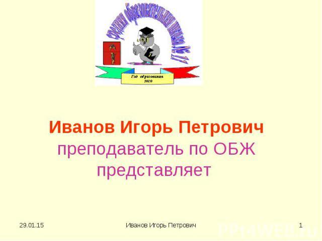 Иванов Игорь Петрович преподаватель по ОБЖ представляет