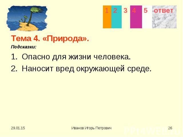 Тема 4. «Природа». Тема 4. «Природа». Подсказки: Опасно для жизни человека. Наносит вред окружающей среде.
