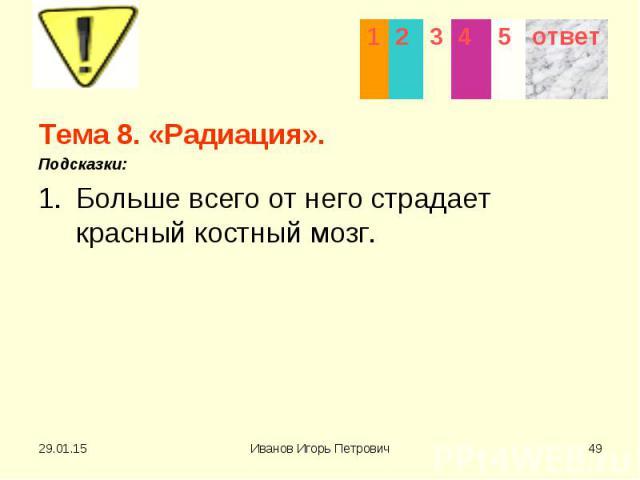 Тема 8. «Радиация». Тема 8. «Радиация». Подсказки: Больше всего от него страдает красный костный мозг.