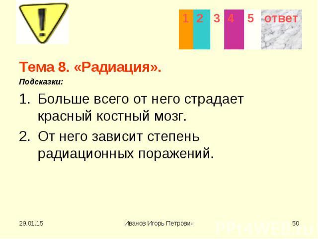 Тема 8. «Радиация». Тема 8. «Радиация». Подсказки: Больше всего от него страдает красный костный мозг. От него зависит степень радиационных поражений.