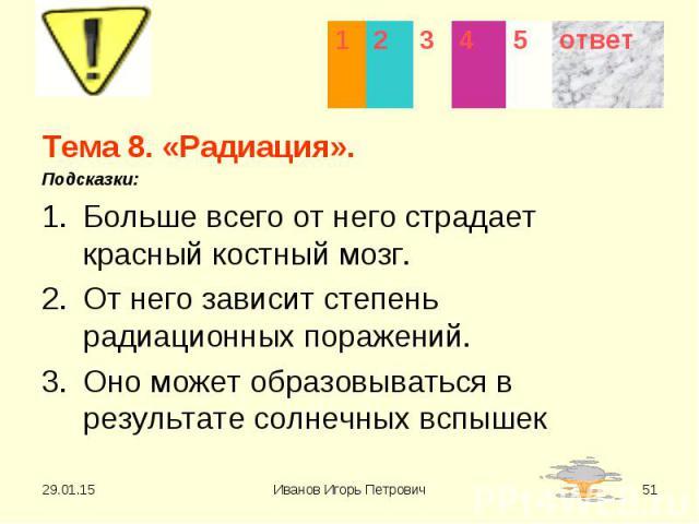 Тема 8. «Радиация». Тема 8. «Радиация». Подсказки: Больше всего от него страдает красный костный мозг. От него зависит степень радиационных поражений. Оно может образовываться в результате солнечных вспышек