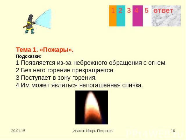 Тема 1. «Пожары». Подсказки: 1.Появляется из-за небрежного обращения с огнем. 2.Без него горение прекращается. 3.Поступает в зону горения. 4.Им может являться непогашенная спичка.