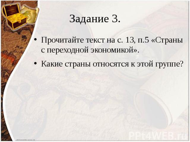 Задание 3. Прочитайте текст на с. 13, п.5 «Страны с переходной экономикой». Какие страны относятся к этой группе?