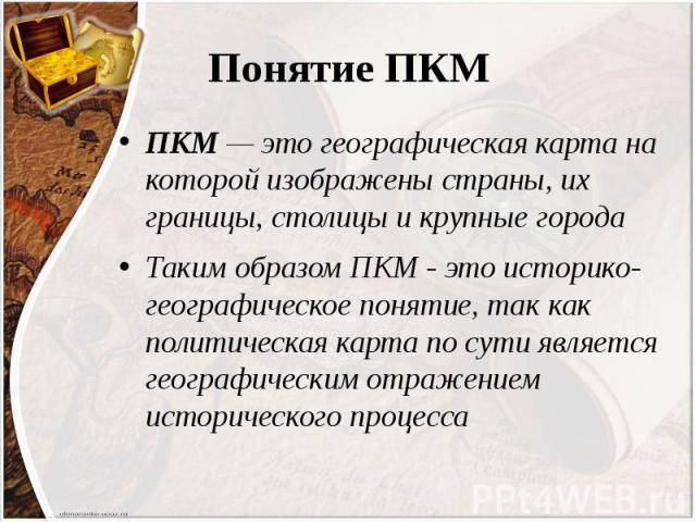 Понятие ПКМ ПКМ — это географическая карта на которой изображены страны, их границы, столицы и крупные города Таким образом ПКМ - это историко-географическое понятие, так как политическая карта по сути является географическим отражением историческог…