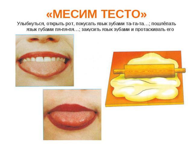 Улыбнуться, открыть рот, покусать язык зубами та-та-та…; пошлёпать язык губами пя-пя-пя…; закусить язык зубами и протаскивать его сквозь зубы с усилием.Улыбнуться, открыть рот, покусать язык зубами та-та-та…; пошлёпать язык губами пя-пя-пя…; закусит…