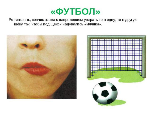 Рот закрыть, кончик языка с напряжением упирать то в одну, то в другую щёку так, чтобы под щекой надувались «мячики».Рот закрыть, кончик языка с напряжением упирать то в одну, то в другую щёку так, чтобы под щекой надувались «мячики».