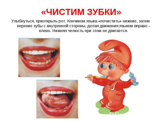 Улыбнуться, приоткрыть рот. Кончиком языка «почистить» нижние, затем верхние зубы с внутренней стороны, делая движения языком вправо - влево. Нижняя челюсть при этом не двигается.Улыбнуться, приоткрыть рот. Кончиком языка «почистить» нижние, затем в…