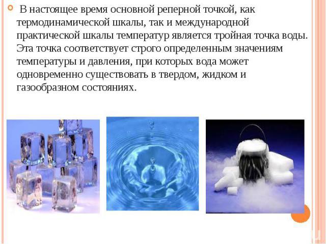 В настоящее время основной реперной точкой, как термодинамической шкалы, так и международной практической шкалы температур является тройная точка воды. Эта точка соответствует строго определенным значениям температуры и давления, при которых вода мо…