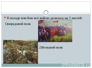 В походе или бою всё войско делилось на 5 частей: 1)передовой полк 2)большой пол