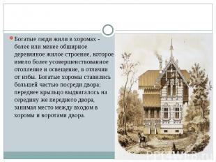 Богатые люди жили в хоромах - более или менее обширное деревянное жилое строение