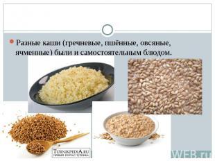 Разные каши (гречневые, пшённые, овсяные, ячменные) были и самостоятельным блюдо