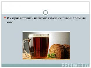Из зерна готовили напитки: ячменное пиво и хлебный квас.