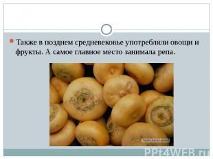 Также в позднем средневековье употребляли овощи и фрукты. А самое главное место