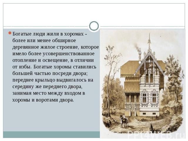 Богатые люди жили в хоромах - более или менее обширное деревянное жилое строение, которое имело более усовершенствованное отопление и освещение, в отличии от избы. Богатые хоромы ставились большей частью посреди двора; переднее крыльцо выдвигалось н…
