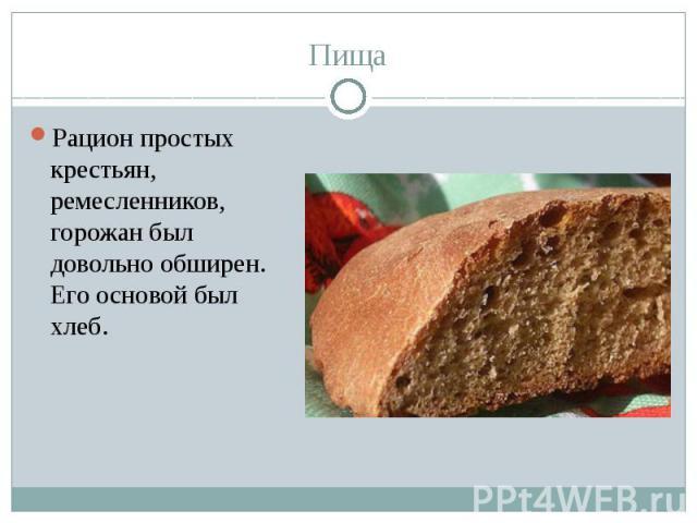 Пища Рацион простых крестьян, ремесленников, горожан был довольно обширен. Его основой был хлеб.