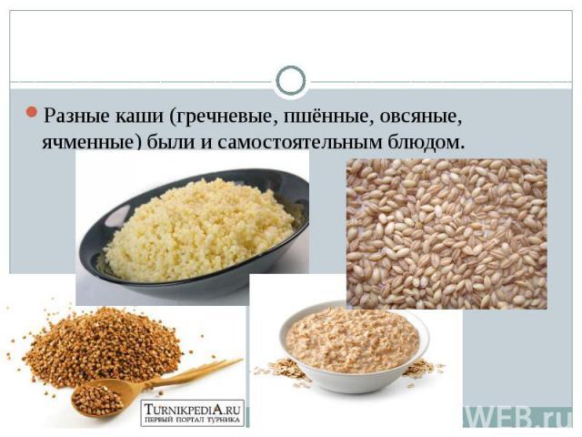 Разные каши (гречневые, пшённые, овсяные, ячменные) были и самостоятельным блюдом.