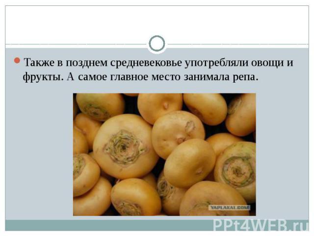 Также в позднем средневековье употребляли овощи и фрукты. А самое главное место занимала репа.