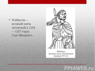 Во йшелк— великий князь литовский в 1264—1267 годах. Сын Миндовга.
