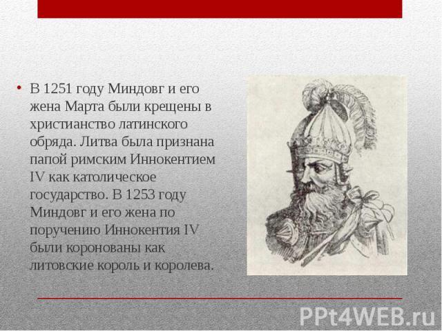 В 1251 году Миндовг и его жена Марта были крещены в христианство латинского обряда. Литва была признана папой римским Иннокентием IV как католическое государство. В 1253 году Миндовг и его жена по поручению Иннокентия IV были коронованы как литовски…