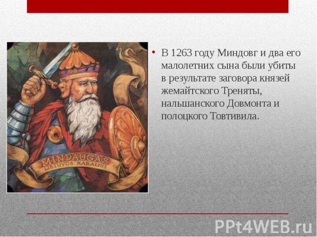 В 1263 году Миндовг и два его малолетних сына были убиты в результате заговора князей жемайтского Треняты, нальшанского Довмонта и полоцкого Товтивила.