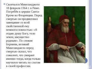 Скончался Микеланджело 18 февраля 1564 г. в Риме. Погребён в церкви Санта-Кроче