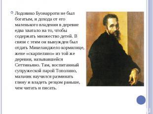 Лодовико Буонарроти не был богатым, и дохода от его маленького владения в деревн