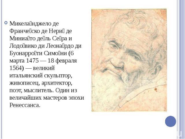 Микела нджело де Франче ско де Нери де Миниа то де ль Се ра и Лодо вико ди Леона рдо ди Буонарро ти Симо ни (6 марта 1475 — 18 февраля 1564) — великий итальянский скульптор, живописец, архитектор, поэт, мыслитель. Один из величайших мастеров эпохи Р…