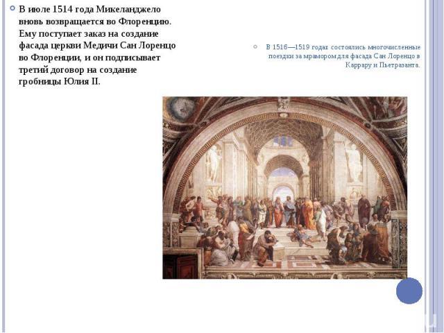 В июле 1514 года Микеланджело вновь возвращается во Флоренцию. Ему поступает заказ на создание фасада церкви Медичи Сан Лоренцо во Флоренции, и он подписывает третий договор на создание гробницы Юлия II.