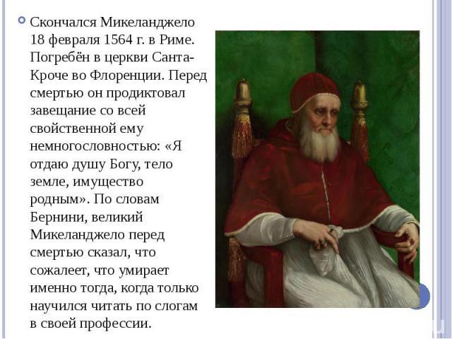 Скончался Микеланджело 18 февраля 1564 г. в Риме. Погребён в церкви Санта-Кроче во Флоренции. Перед смертью он продиктовал завещание со всей свойственной ему немногословностью: «Я отдаю душу Богу, тело земле, имущество родным». По словам Бернини, ве…