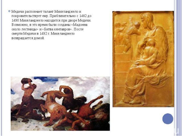 Медичи распознает талант Микеланджело и покровительствует ему. Приблизительно с 1482 до 1490 Микеланджело находится при дворе Медичи. Возможно, в это время были созданы «Мадонна около лестницы» и «Битва кентавров». После смерти Медичи в 1492 г. Мике…
