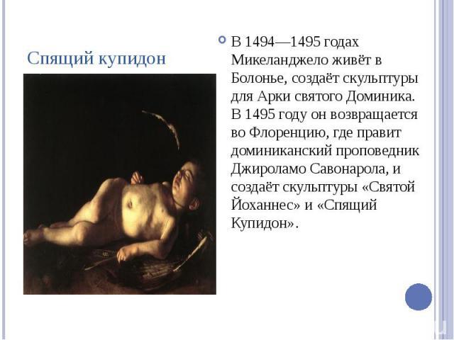 Спящий купидон В 1494—1495 годах Микеланджело живёт в Болонье, создаёт скульптуры для Арки святого Доминика. В 1495 году он возвращается во Флоренцию, где правит доминиканский проповедник Джироламо Савонарола, и создаёт скульптуры «Святой Йоханнес» …