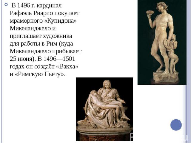 В 1496 г. кардинал Рафаэль Риарио покупает мраморного «Купидона» Микеланджело и приглашает художника для работы в Рим (куда Микеланджело прибывает 25 июня). В 1496—1501 годах он создаёт «Вакха» и «Римскую Пьету».