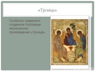 «Троица» Особенно знаменито созданное Рублёвым иконописное произведение «Троица»
