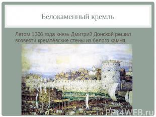 Белокаменный кремль Летом 1366 года князь Дмитрий Донской решил возвезти кремлёв
