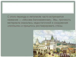 С этого периода в летописях часто встречается название — «Москва белокаменная».