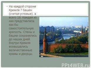 На каждой стороне Кремля 7 башен (считая угловые), а всего 18. Каждая из них пре