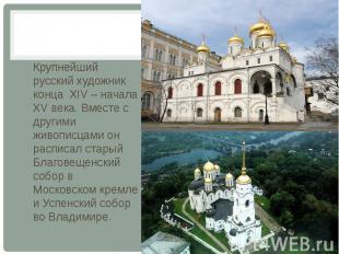 Крупнейший русский художник конца XIV – начала XV века. Вместе с другими живопис