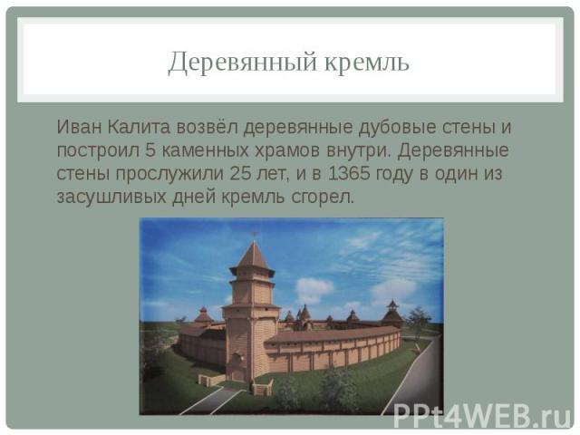 Деревянный кремль Иван Калита возвёл деревянные дубовые стены и построил 5 каменных храмов внутри. Деревянные стены прослужили 25 лет, и в 1365 году в один из засушливых дней кремль сгорел.