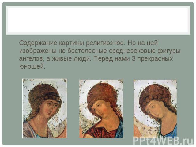 Содержание картины религиозное. Но на ней изображены не бестелесные средневековые фигуры ангелов, а живые люди. Перед нами 3 прекрасных юношей.
