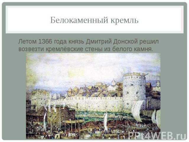 Белокаменный кремль Летом 1366 года князь Дмитрий Донской решил возвезти кремлёвские стены из белого камня.