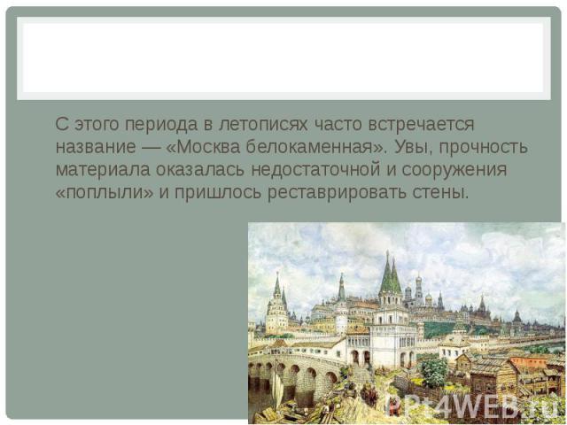С этого периода в летописях часто встречается название — «Москва белокаменная». Увы, прочность материала оказалась недостаточной и сооружения «поплыли» и пришлось реставрировать стены.