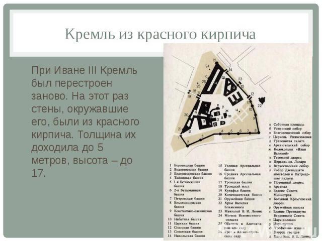 Кремль из красного кирпича При Иване III Кремль был перестроен заново. На этот раз стены, окружавшие его, были из красного кирпича. Толщина их доходила до 5 метров, высота – до 17.